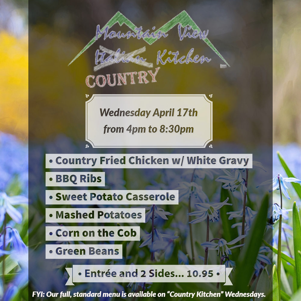 "Wednesday April 17th from 4pm to 8:30pm Mountain View ""Country"" Kitchen will be offering: • Country Fried Chicken w/ White Gravy • BBQ Ribs • Sweet Potato Casserole • Mashed Potatoes • Corn on the Cob • Green Beans • Entrée and 2 Sides... 10.95 •  FYI: Our full, standard menu is available on ""Country Kitchen"" Wednesdays."