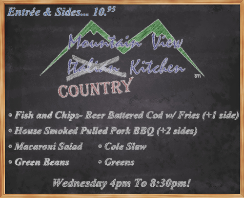 "Wednesday June 13th from 4pm to 8:30pm Mountain View ""Country"" Kitchen will be offering: • Fish and Chips- Beer Battered Cod w/ Fries (+1 side) • House Smoked Pulled Pork BBQ (+2 sides)  • Macaroni Salad • Green Beans • Cole Slaw • Greens • Entrée and Sides... 10.95 •"