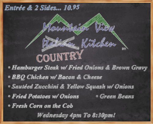 "Wednesday July 18th from 4pm to 8:30pm Mountain View ""Country"" Kitchen will be offering: • Hamburger Steak w/ Fried Onions & Brown Gravy  • BBQ Chicken w/ Bacon & Cheese  • Sautéed Zucchini & Yellow Squash w/ Onions • Fried Potatoes w/ Onions • Fresh Corn on the Cob • Green Beans • Entrée and 2 Sides... 10.95 •"